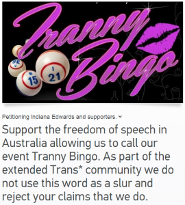 http://www.change.org/en-CA/petitions/indiana-edwards-and-supporters-support-the-freedom-of-speech-in-australia-allowing-us-to-call-our-event-tranny-bingo-as-part-of-the-extended-trans-community-we-do-not-use-this-word-as-a-slur-and-reject-your-claims-that-we-do