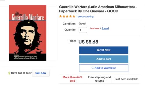 https://www.ebay.com/itm/Guerrilla-Warfare-Latin-American-Silhouettes-Paperback-By-Che-Guevara-GOOD/264900581222?epid=934430&_trkparms=ispr%3D1&hash=item3dad4e1766:g:W8wAAOSw0vBf1eyO&amdata=enc%3AAQAFAAACcBaobrjLl8XobRIiIML1V4Imu%252Fn%252BzU5L90Z278x5ickkXKoKcbeZcOrOku%252BoOBl%252BS1gb0Rga3R6j6Ajw5tPdXV6wSMsZ%252FncYvz9DV0FMp2PUhVVXD92Ek4cgkyg3SI8fttNG6oLj3hl%252BmXMd9Q2N3Y5KqUHpP3H5QNymSmv2aAESkY8ThmXXkYVzJj%252BTnfCeJ8ImK4uB4kvxYJLxGAET9p7spZ8xUGKcfZaxZ534vVygWsbJbRWeF%252FkziQ6Il6wmzeA%252BO8WJ6aZ2R1OuD23Hg%252FMyGsKvxqjx5eshdJYDS7XSyO1NYyS1UmsDVoRbrNwq%252BQOge43zKZfqn4L2Ph7dpnbzc%252F7MvfA8Yfm4rKx%252FYLV7Y0TJbVV%252BznRkqeQaBHNQb05SVfehDgGHxX38ws8%252FuDjP5LbMWcsXBl%252BHbms%252BY7Z5K3e0t6Tt%252B8ESU8Jf6Ol4e%252BdH9wBhmwb%252BhwSYtS1G1y0y0h9gFC8ymEsWDemkip4FNObcVkk0kpgrUQBdoR8o0nhASH4n7jwDCM5kSFh0KWZmX%252FUXFk%252BWgjNUli6KWA6CBUyw3vwrqdLqW1isRVo0gTIrE8VdiBAxUw8vyh9ChTnOAziJyEcbVvQ5xTyuzNZ5%252BGlsTIZ%252BDxatgHloj%252BazRqjrELbM0o9LeLCYSor5Pwl51odyFplANL5K%252FYnXQlBupnH6GaBcMm7reRl3OfoC4V77%252Fbb7mLf2SMb38v6pCNcITrrzzWOOq%252B%252FsdzhISwSI3b1qR6NWdye6bYZkgWxXU8uEEZZjIFw4X0Q8yTHiapLB%252Bhge1TEDIsmUFstRhOr9j6TJOGCzoA9ZBD43bYCMGg%253D%253D%7Ccksum%3A26490058122284e6d071e7ca49b98954c8c898cb0f38%7Campid%3APL_CLK%7Cclp%3A2334524